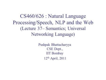 CS460/626 : Natural Language Processing/Speech, NLP and the Web (Lecture 37– Semantics; Universal Networking Language) Pushpak Bhattacharyya CSE Dept.,