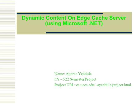 Dynamic Content On Edge Cache Server (using Microsoft.NET) Name: Aparna Yeddula CS – 522 Semester Project Project URL: cs.uccs.edu/~ayeddula/project.html.
