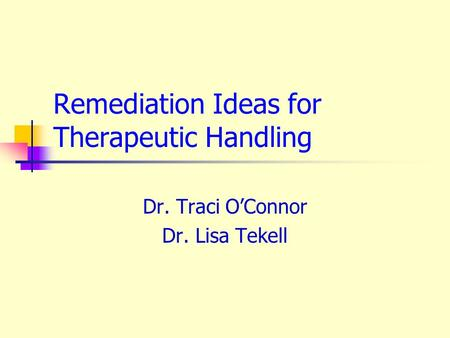 Remediation Ideas for Therapeutic Handling Dr. Traci O'Connor Dr. Lisa Tekell.