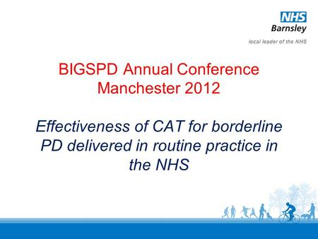 Local leader of the NHS BIGSPD Annual Conference Manchester 2012 Effectiveness of CAT for borderline PD delivered in routine practice in the NHS.
