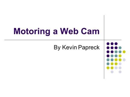 Motoring a Web Cam By Kevin Papreck. Definition & Requirements I had to develop a two-axis web cam that can be controlled over the internet. Along with.