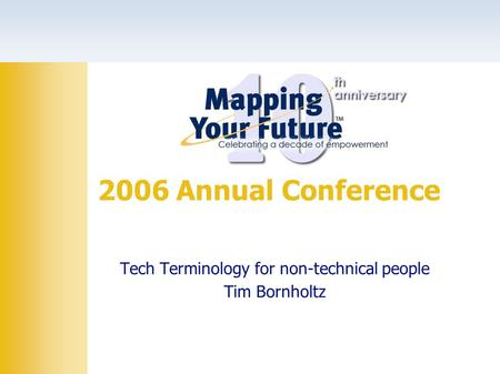 Tech Terminology for non-technical people Tim Bornholtz 2006 Annual Conference.
