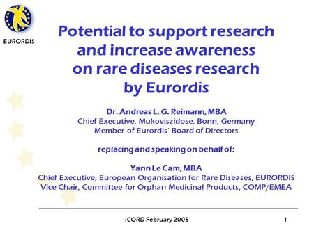 EURORDIS ICORD February 20051 Potential to support research and increase awareness on rare diseases research by Eurordis Dr. Andreas L. G. Reimann, MBA.