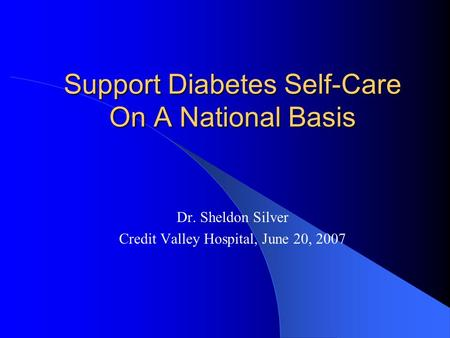 Support Diabetes Self-Care On A National Basis Dr. Sheldon Silver Credit Valley Hospital, June 20, 2007.