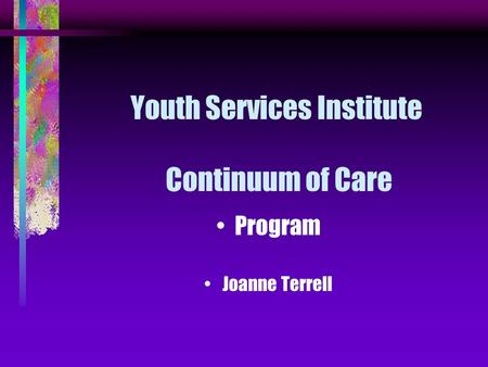 Youth Services Institute Continuum of Care Program Joanne Terrell.