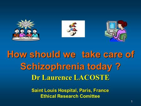 Saint Louis Hospital, Paris, France Ethical Research Comittee Dr Laurence LACOSTE How should we take care of Schizophrenia today ? 1.