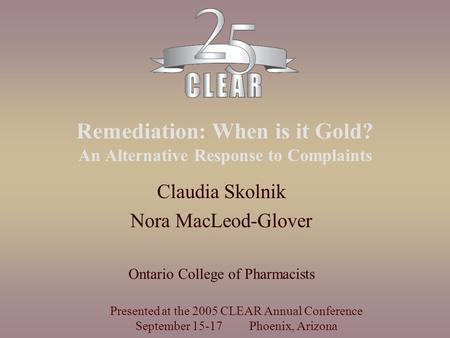 Remediation: When is it Gold? An Alternative Response to Complaints Claudia Skolnik Nora MacLeod-Glover Ontario College of Pharmacists Presented at the.