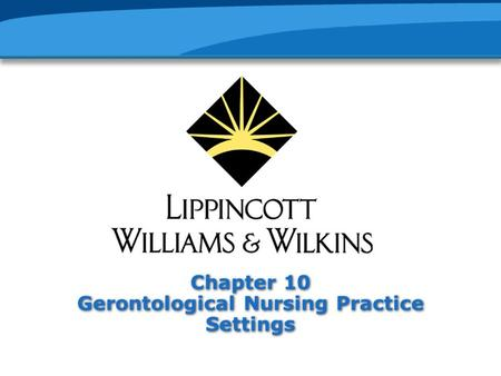 Chapter 10 Gerontological Nursing Practice Settings.