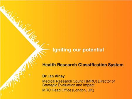 Igniting our potential Health Research Classification System Dr. Ian Viney Medical Research Council (MRC) Director of Strategic Evaluation and Impact MRC.