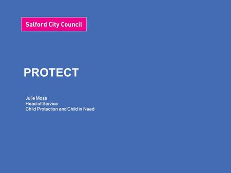 PROTECT Julie Moss Head of Service Child Protection and Child in Need.