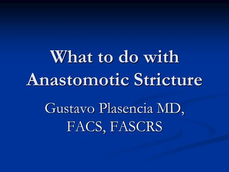What to do with Anastomotic Stricture Gustavo Plasencia MD, FACS, FASCRS.