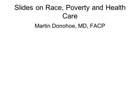 Slides on Race, Poverty and Health Care Martin Donohoe, MD, FACP.
