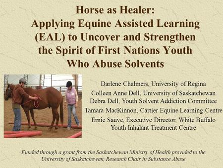 Horse as Healer: Applying Equine Assisted Learning (EAL) to Uncover and Strengthen the Spirit of First Nations Youth Who Abuse Solvents Darlene Chalmers,