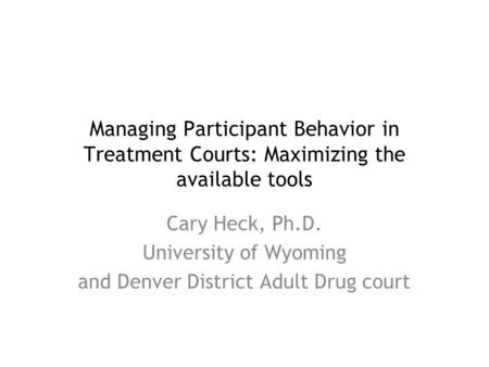 Managing Participant Behavior in Treatment Courts: Maximizing the available tools Cary Heck, Ph.D. University of Wyoming and Denver District Adult Drug.
