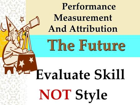 The Future The Future Evaluate Skill NOT Style Performance Measurement Performance Measurement And Attribution.