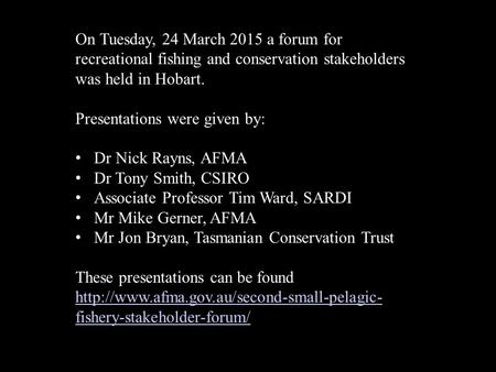 On Tuesday, 24 March 2015 a forum for recreational fishing and conservation stakeholders was held in Hobart. Presentations were given by: Dr Nick Rayns,