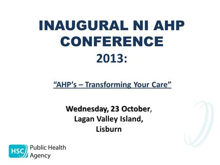 "INAUGURAL NI AHP CONFERENCE 2013: Wednesday, 23 October Wednesday, 23 October, Lagan Valley Island, Lisburn ""AHP's – Transforming Your Care"""