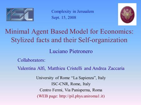 Minimal Agent Based Model for Economics: Stylized facts and their Self-organization Complexity in Jerusalem Sept. 15, 2008 Luciano Pietronero Collaborators: