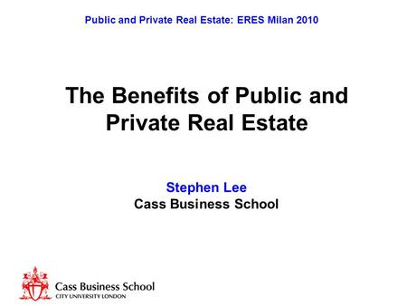 Public and Private Real Estate: ERES Milan 2010 The Benefits of Public and Private Real Estate Stephen Lee Cass Business School.