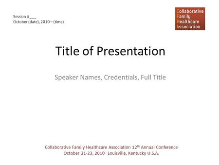 Title of Presentation Speaker Names, Credentials, Full Title Collaborative Family Healthcare Association 12 th Annual Conference October 21-23, 2010 Louisville,