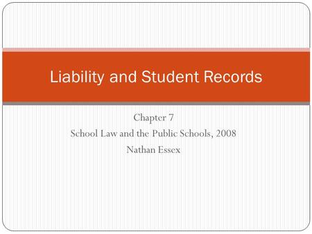 Chapter 7 School Law and the Public Schools, 2008 Nathan Essex Liability and Student Records.