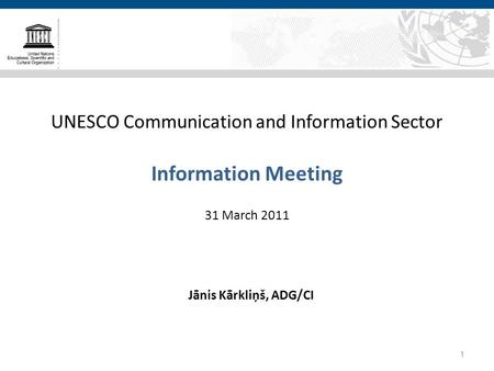 UNESCO Communication and Information Sector Information Meeting 31 March 2011 Jānis Kārkliņš, ADG/CI 1.