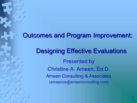1 Outcomes and Program Improvement: Designing Effective Evaluations Presented by Christine A. Ameen, Ed.D. Ameen Consulting & Associates