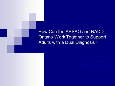 How Can the APSAO and NADD Ontario Work Together to Support Adults with a Dual Diagnosis? Alex Conant, M Ed Karen Hirstwood, MSW Jo Anne Nugent EdD Brenda.