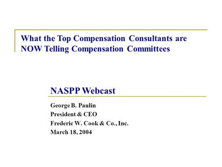 George B. Paulin President & CEO Frederic W. Cook & Co., Inc. March 18, 2004 What the Top Compensation Consultants are NOW Telling Compensation Committees.