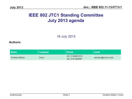 Doc.: IEEE 802.11-13/0711r1 Submission July 2013 Andrew Myles, CiscoSlide 1 IEEE 802 JTC1 Standing Committee July 2013 agenda 16 July 2013 Authors: NameCompanyPhoneemail.