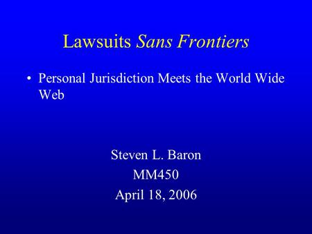Lawsuits Sans Frontiers Personal Jurisdiction Meets the World Wide Web Steven L. Baron MM450 April 18, 2006.
