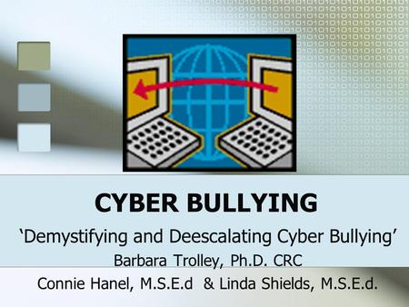 CYBER BULLYING 'Demystifying and Deescalating Cyber Bullying' Barbara Trolley, Ph.D. CRC Connie Hanel, M.S.E.d & Linda Shields, M.S.E.d.