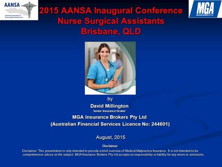 2015 AANSA Inaugural Conference Nurse Surgical Assistants Brisbane, QLD Presented by by David Millington Senior Insurance Broker MGA Insurance Brokers.