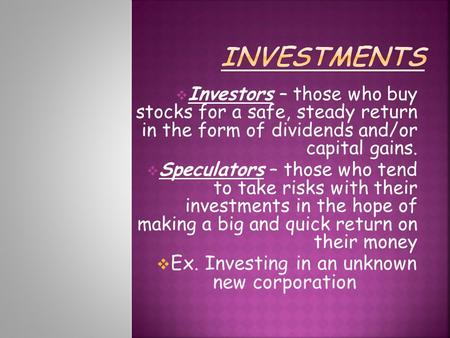  Investors – those who buy stocks for a safe, steady return in the form of dividends and/or capital gains.  Speculators – those who tend to take risks.