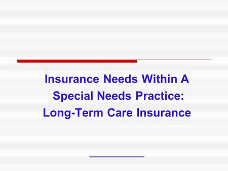 Insurance Needs Within A Special Needs Practice: Long-Term Care Insurance ___________.