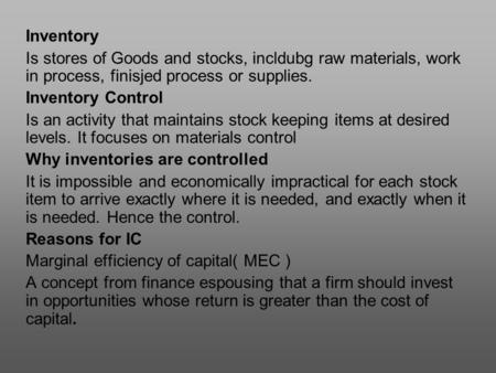 Inventory Is stores of Goods and stocks, incldubg raw materials, work in process, finisjed process or supplies. Inventory Control Is an activity that maintains.
