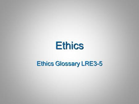 "Ethics Ethics Glossary LRE3-5. Ethics  ""that branch of philosophy dealing with values relating to human conduct, with respect to the rightness and wrongness."
