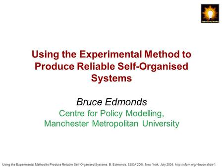 Using the Experimental Method to Produce Reliable Self-Organised Systems, B. Edmonds, ESOA 2004, New York, July 2004,  slide-1 Using.