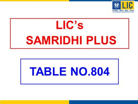 LIC's SAMRIDHI PLUS TABLE NO.804. SAMRIDHI PLUS – TABLE 804 A Unit Linked Insurance Plan that offers best of the Stock Market through Samridhi Plus Fund.