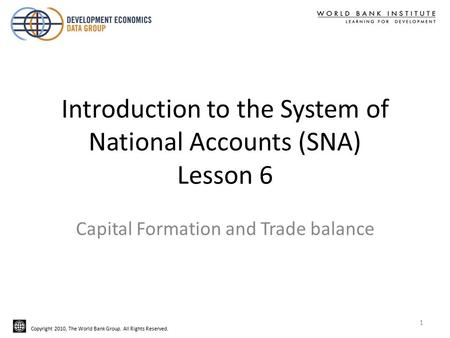 Copyright 2010, The World Bank Group. All Rights Reserved. Introduction to the System of National Accounts (SNA) Lesson 6 Capital Formation and Trade balance.