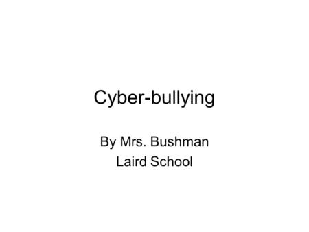 Cyber-bullying By Mrs. Bushman Laird School. What is cyber-bullying? According to www.reference.com:www.reference.com Cyber-bullying involves the use.