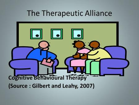 The Therapeutic Alliance Cognitive Behavioural Therapy (Source : Gilbert and Leahy, 2007)