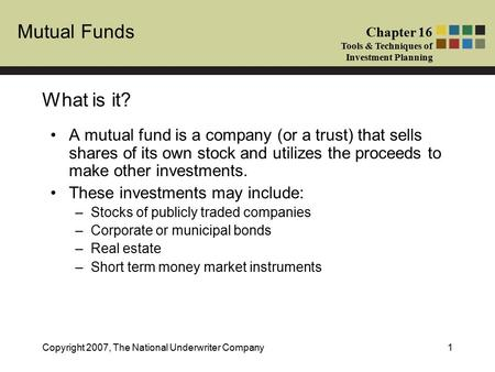 <strong>Mutual</strong> <strong>Funds</strong> Chapter 16 Tools & Techniques of Investment Planning Copyright 2007, The National Underwriter Company1 What is it? A <strong>mutual</strong> <strong>fund</strong> is a company.