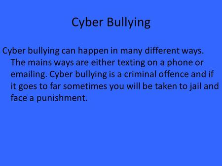 Cyber Bullying Cyber bullying can happen in many different ways. The mains ways are either texting on a phone or emailing. Cyber bullying is a criminal.