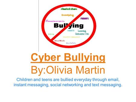 Children and teens are bullied everyday through email, instant messaging, social networking and text messaging. Cyber Bullying By:Olivia Martin.