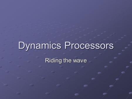 "Dynamics Processors Riding the wave. What are dynamics? ""In music, dynamics normally refers to the volume of a sound or note"" -"