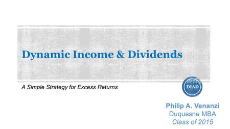 Dynamic Income & Dividends A Simple Strategy for Excess Returns DIAD Philip A. Venanzi Duquesne MBA Class of 2015.