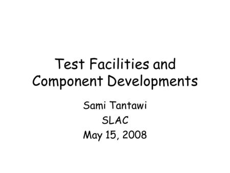 Test Facilities and Component Developments Sami Tantawi SLAC May 15, 2008.
