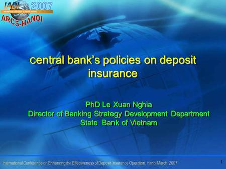 1 International Conference on Enhancing the Effectiveness of Deposit Insurance Operation, Hanoi March, 2007 C entral bank's policies on deposit insurance.
