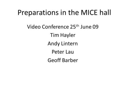 Preparations in the MICE hall Video Conference 25 th June 09 Tim Hayler Andy Lintern Peter Lau Geoff Barber.